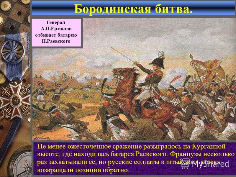 Бородинская битва. Не менее ожесточенное сражение разыгралось на Курганной высоте, где находилась батарея Раевского. Французы несколько раз захватывали ее, но русские солдаты в штыковых атаках возвращали позиции обратно. Генерал А.П.Ермолов отбивает