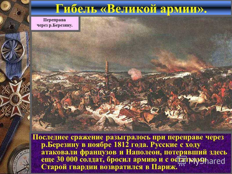 Гибель «Великой армии». Последнее сражение разыгралось при переправе через р.Березину в ноябре 1812 года. Русские с ходу атаковали французов и Наполеон, потерявший здесь еще 30 000 солдат, бросил армию и с остатками Старой гвардии возвратился в Париж