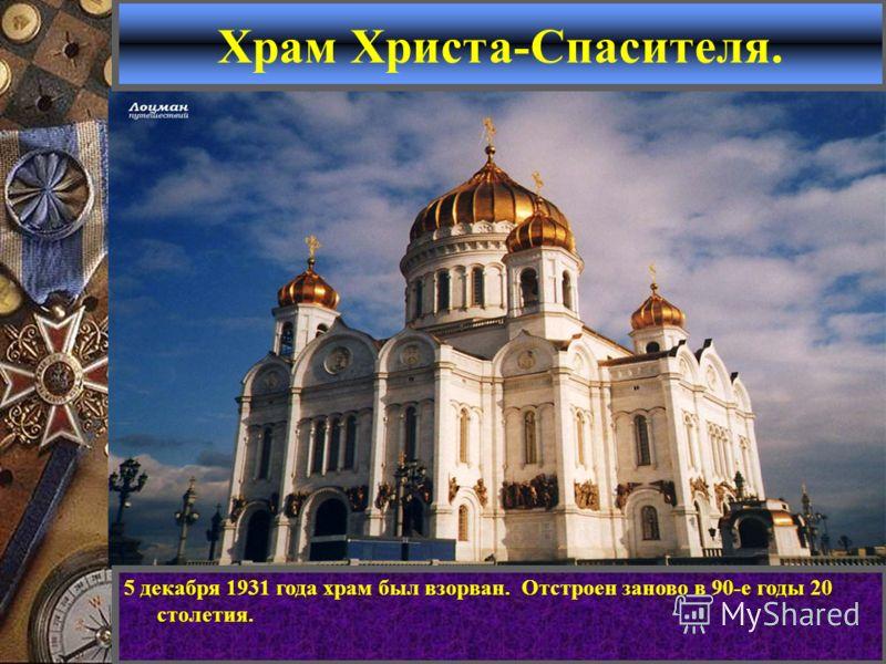 Храм Христа-Спасителя. 5 декабря 1931 года храм был взорван. Отстроен заново в 90-е годы 20 столетия.