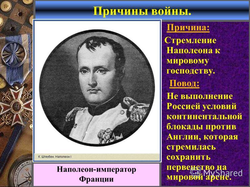 Причины войны. Причина: Стремление Наполеона к мировому господству. Повод: Не выполнение Россией условий континентальной блокады против Англии, которая стремилась сохранить первенство на мировой арене. Наполеон-император Франции