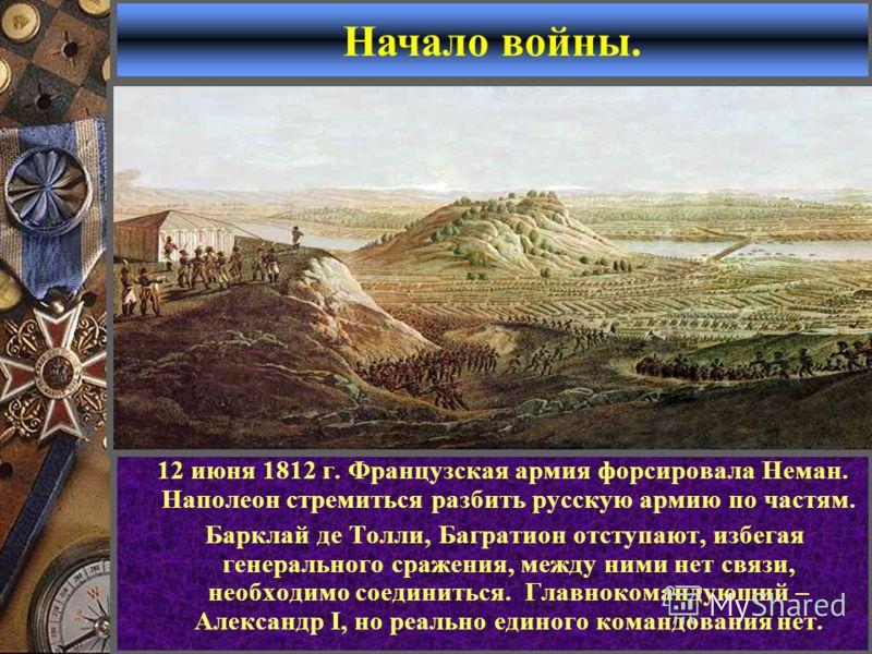 12 июня 1812 г. Французская армия форсировала Неман. Наполеон стремиться разбить русскую армию по частям. Барклай де Толли, Багратион отступают, избегая генерального сражения, между ними нет связи, необходимо соединиться. Главнокомандующий – Александ