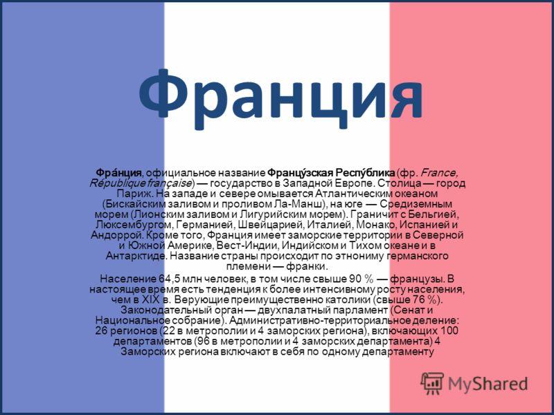 Франция Фра́нция, официальное название Францу́зская Респу́блика (фр. France, République française) государство в Западной Европе. Столица город Париж. На западе и севере омывается Атлантическим океаном (Бискайским заливом и проливом Ла-Манш), на юге