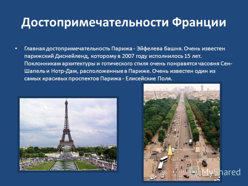 Достопримечательности Франции Главная достопримечательность Парижа - Эйфелева башня. Очень известен парижский Диснейленд, которому в 2007 году исполнилось 15 лет. Поклонникам архитектуры и готического стиля очень понравятся часовня Сен- Шапель и Нотр