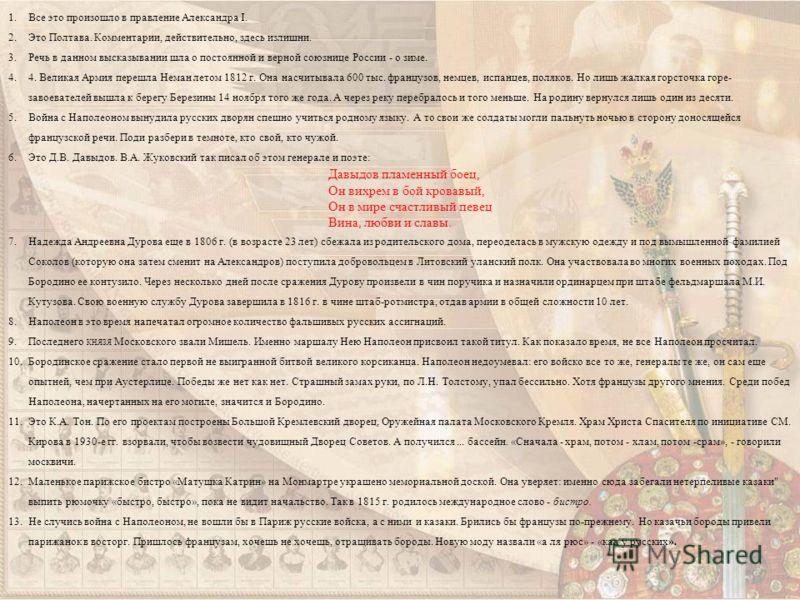 1.Все это произошло в правление Александра I. 2.Это Полтава. Комментарии, действительно, здесь излишни. 3.Речь в данном высказывании шла о постоянной и верной союзнице России - о зиме. 4.4. Великая Армия перешла Неман летом 1812 г. Она насчитывала 6