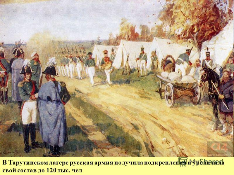 Здесь был создан знаменитый Тарутинский лагерь. Туда Кутузов привел 85 тыс. чел. наличного состава (вместе с ополчением). В результате Тарутинского маневра: 1.русская армия вышла из- под удара и заняла выгодную позицию. 2.был дан отдых войскам 3.попо