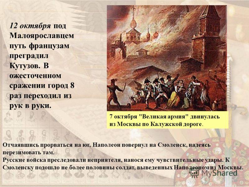 12 октября под Малоярославцем путь французам преградил Кутузов. В ожесточенном сражении город 8 раз переходил из рук в руки. Отчаявшись прорваться на юг, Наполеон повернул на Смоленск, надеясь перезимовать там. Русские войска преследовали неприятеля,