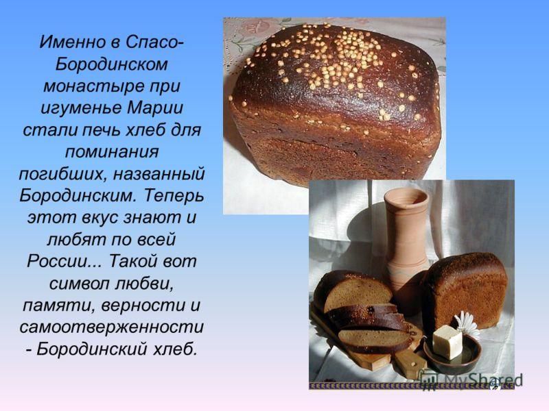 Именно в Спасо- Бородинском монастыре при игуменье Марии стали печь хлеб для поминания погибших, названный Бородинским. Теперь этот вкус знают и любят по всей России... Такой вот символ любви, памяти, верности и самоотверженности - Бородинский хлеб.