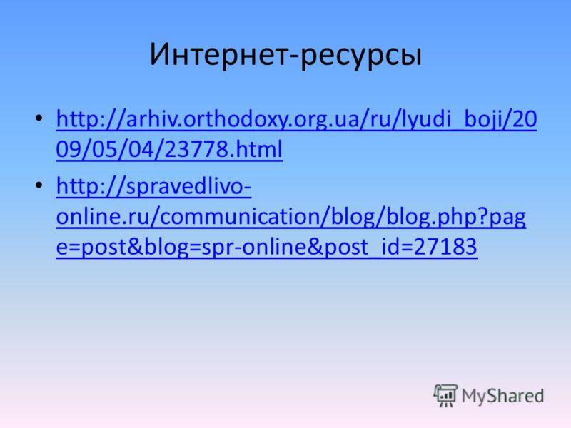 Интернет-ресурсы http://arhiv.orthodoxy.org.ua/ru/lyudi_boji/20 09/05/04/23778.html http://arhiv.orthodoxy.org.ua/ru/lyudi_boji/20 09/05/04/23778.html http://spravedlivo- online.ru/communication/blog/blog.php?pag e=post&blog=spr-online&post_id=27183