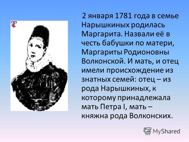 2 января 1781 года в семье Нарышкиных родилась Маргарита. Назвали её в честь бабушки по матери, Маргариты Родионовны Волконской. И мать, и отец имели происхождение из знатных семей: отец – из рода Нарышкиных, к которому принадлежала мать Петра I, мат