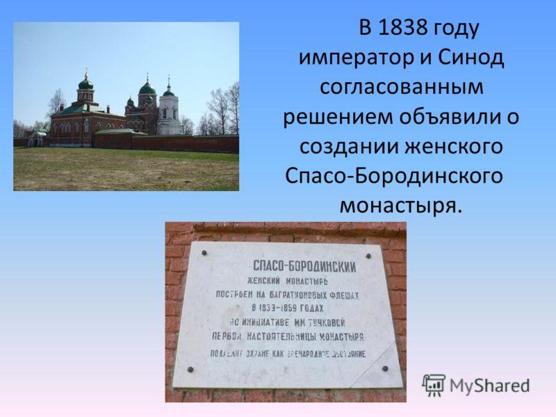 В 1838 году император и Синод согласованным решением объявили о создании женского Спасо-Бородинского монастыря.