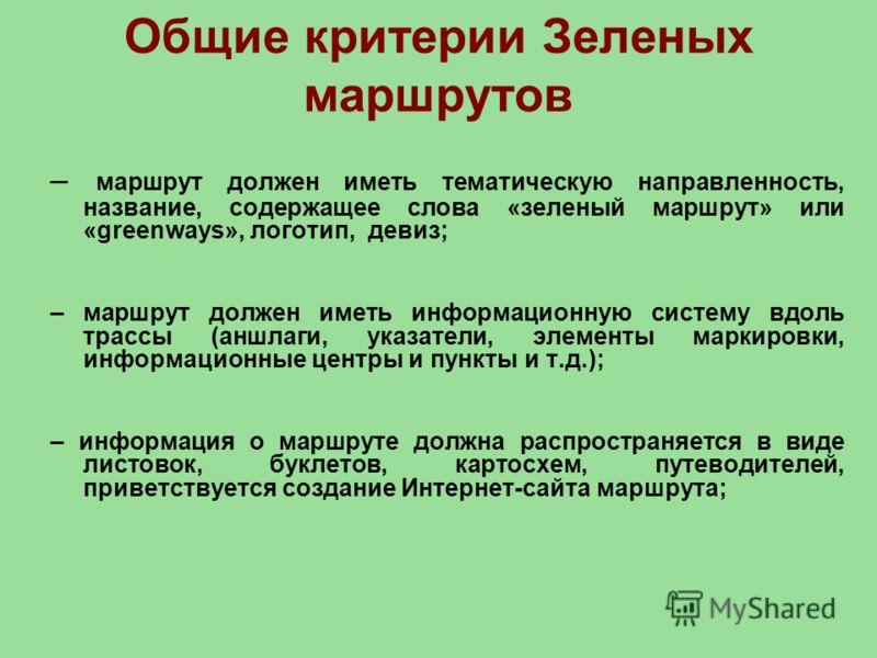 Общие критерии Зеленых маршрутов – маршрут должен иметь тематическую направленность, название, содержащее слова «зеленый маршрут» или «greenways», логотип, девиз; – маршрут должен иметь информационную систему вдоль трассы (аншлаги, указатели, элемент