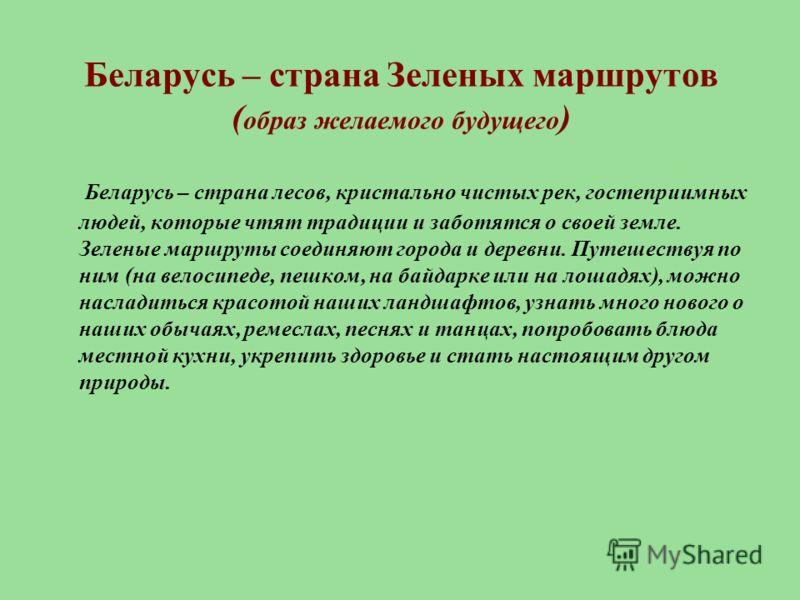 Беларусь – страна Зеленых маршрутов ( образ желаемого будущего ) Беларусь – страна лесов, кристально чистых рек, гостеприимных людей, которые чтят традиции и заботятся о своей земле. Зеленые маршруты соединяют города и деревни. Путешествуя по ним (на