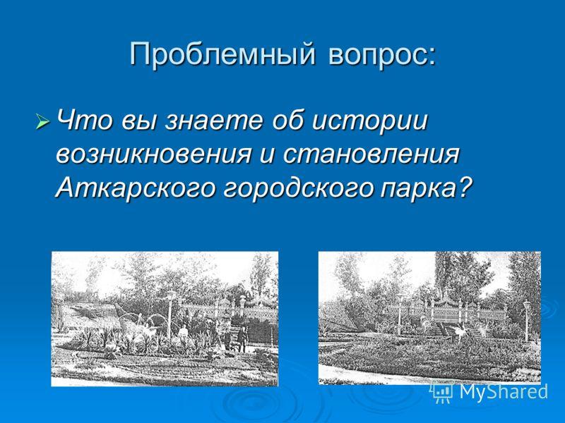 Проблемный вопрос: Что вы знаете об истории возникновения и становления Аткарского городского парка? Что вы знаете об истории возникновения и становления Аткарского городского парка?