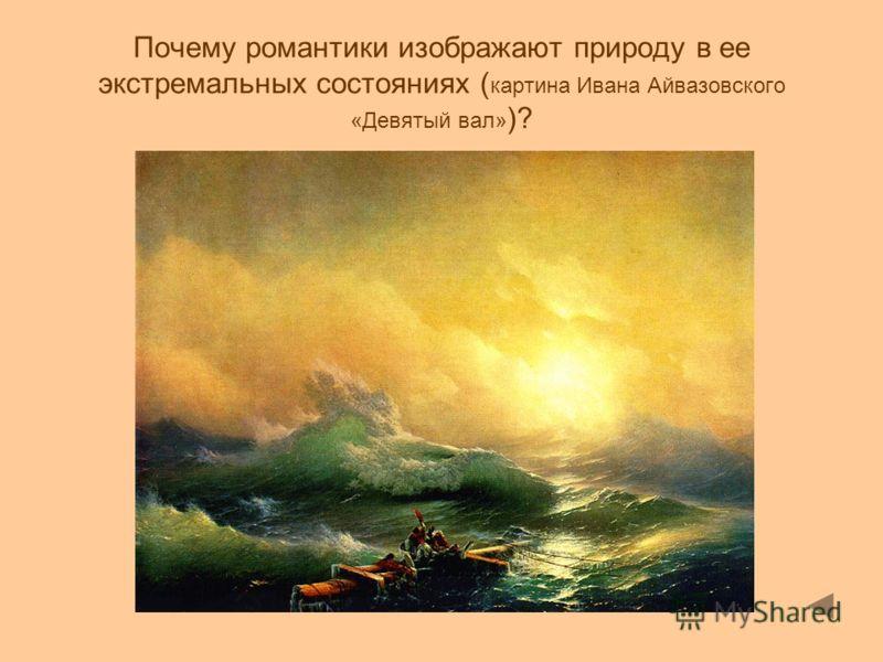 Почему романтики изображают природу в ее экстремальных состояниях ( картина Ивана Айвазовского «Девятый вал» )?