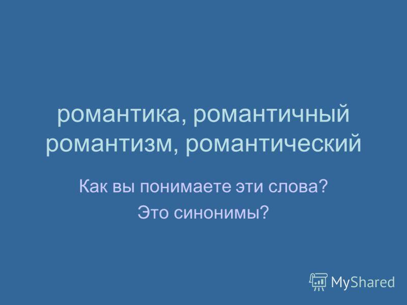романтика, романтичный романтизм, романтический Как вы понимаете эти слова? Это синонимы?