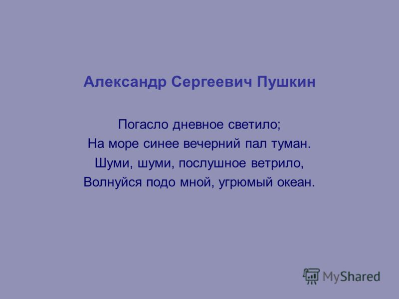 Александр Сергеевич Пушкин Погасло дневное светило; На море синее вечерний пал туман. Шуми, шуми, послушное ветрило, Волнуйся подо мной, угрюмый океан.