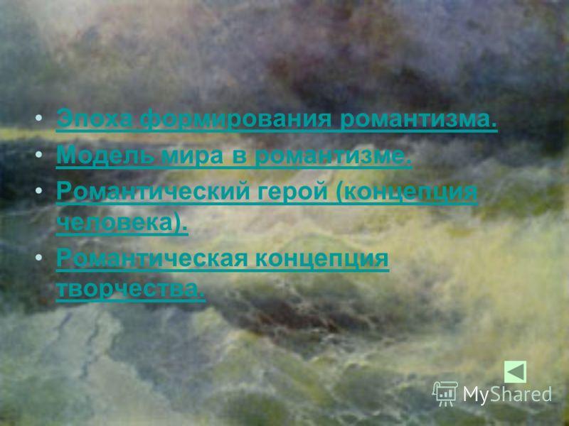 Эпоха формирования романтизма. Модель мира в романтизме. Романтический герой (концепция человека).Романтический герой (концепция человека). Романтическая концепция творчества.Романтическая концепция творчества.