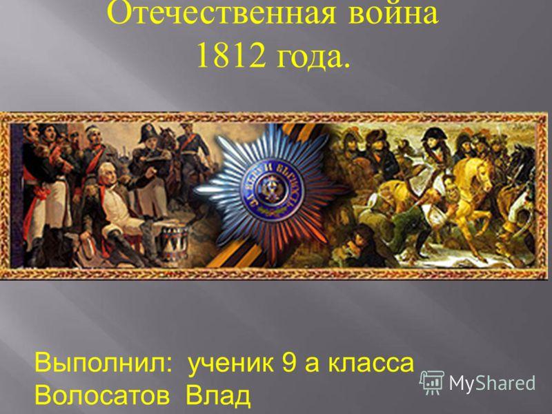 Отечественная война 1812 года. Выполнил: ученик 9 а класса Волосатов Влад