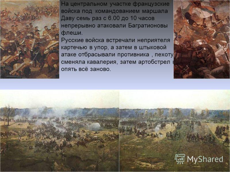 На центральном участке французские войска под командованием маршала Даву семь раз с 6.00 до 10 часов непрерывно атаковали Багратионовы флеши. Русские войска встречали неприятеля картечью в упор, а затем в штыковой атаке отбрасывали противника, пехоту