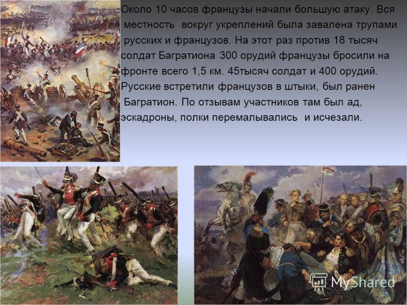 Около 10 часов французы начали большую атаку. Вся местность вокруг укреплений была завалена трупами русских и французов. На этот раз против 18 тысяч солдат Багратиона 300 орудий французы бросили на фронте всего 1,5 км. 45тысяч солдат и 400 орудий. Ру