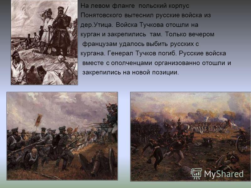 На левом фланге польский корпус Понятовского вытеснил русские войска из дер.Утица. Войска Тучкова отошли на курган и закрепились там. Только вечером французам удалось выбить русских с кургана. Генерал Тучков погиб. Русские войска вместе с ополченцами