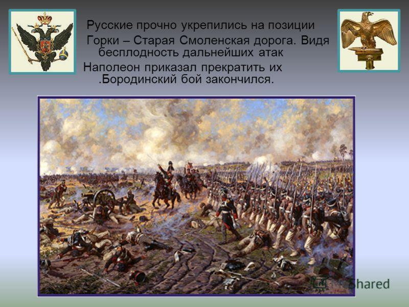 Русские прочно укрепились на позиции Горки – Старая Смоленская дорога. Видя бесплодность дальнейших атак Наполеон приказал прекратить их.Бородинский бой закончился.