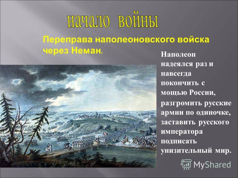Наполеон надеялся раз и навсегда покончить с мощью России, разгромить русские армии по одиночке, заставить русского императора подписать унизительный мир. Переправа наполеоновского войска через Неман.