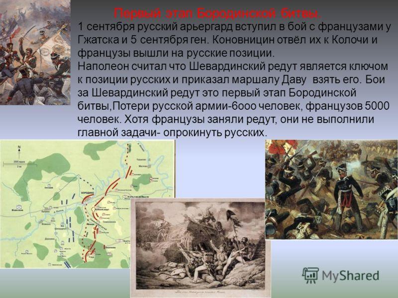 Первый этап Бородинской битвы. 1 сентября русский арьергард вступил в бой с французами у Гжатска и 5 сентября ген. Коновницин отвёл их к Колочи и французы вышли на русские позиции. Наполеон считал что Шевардинский редут является ключом к позиции русс
