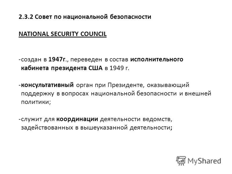 2.3.2 Совет по национальной безопасности NATIONAL SECURITY COUNCIL -создан в 1947г., переведен в состав исполнительного кабинета президента США в 1949 г. -консультативный орган при Президенте, оказывающий поддержку в вопросах национальной безопасност