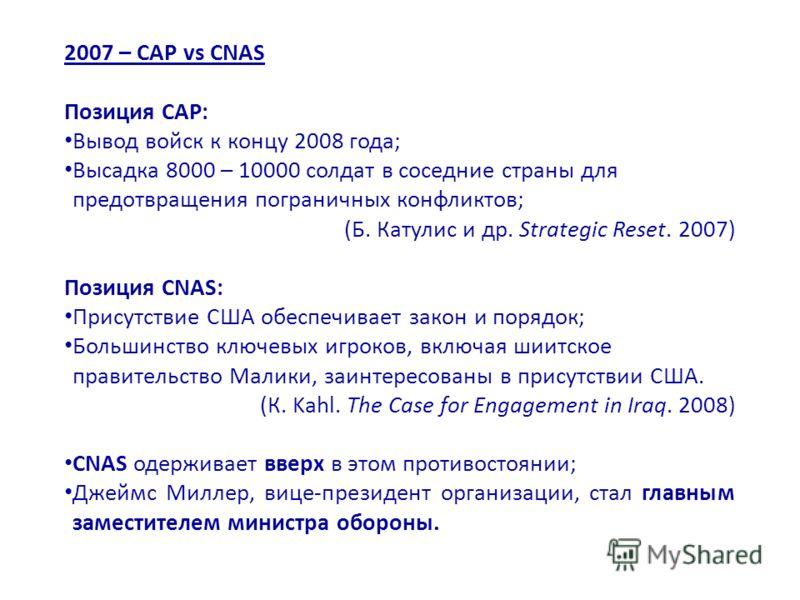 2007 – СAP vs CNAS Позиция CAP: Вывод войск к концу 2008 года; Высадка 8000 – 10000 солдат в соседние страны для предотвращения пограничных конфликтов; (Б. Катулис и др. Strategic Reset. 2007) Позиция CNAS: Присутствие США обеспечивает закон и порядо