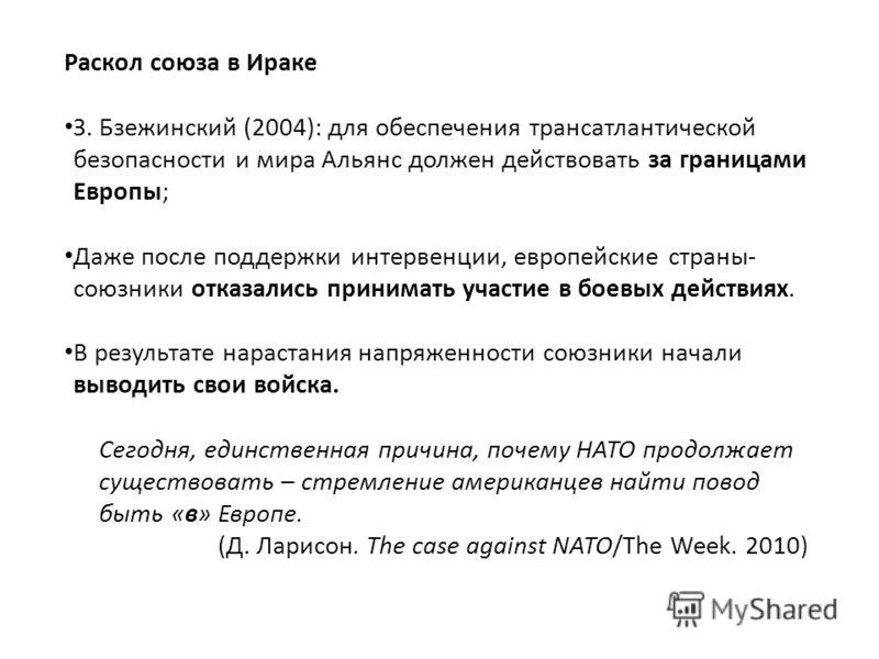 Раскол союза в Ираке З. Бзежинский (2004): для обеспечения трансатлантической безопасности и мира Альянс должен действовать за границами Европы; Даже после поддержки интервенции, европейские страны- союзники отказались принимать участие в боевых дейс