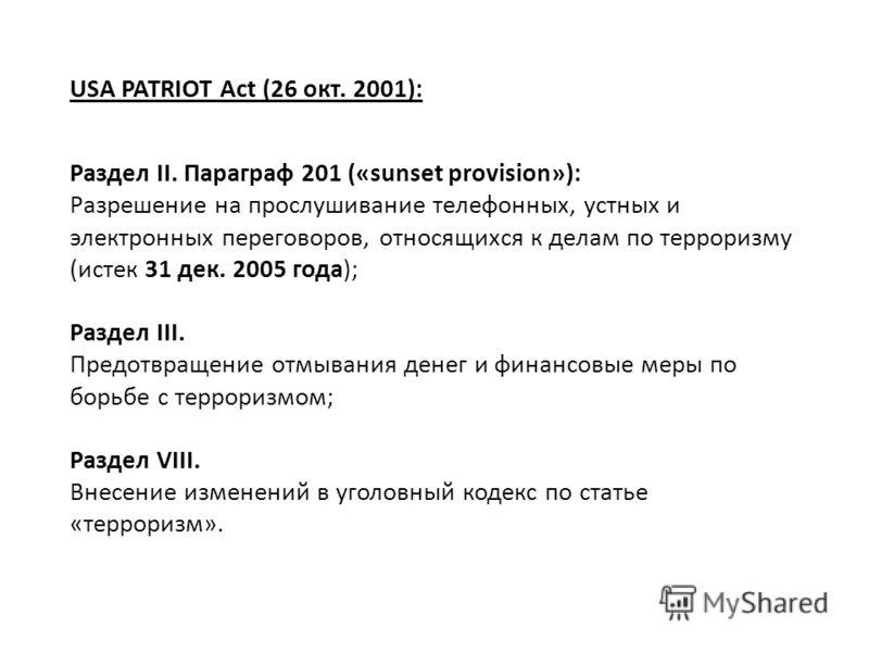 USA PATRIOT Act (26 окт. 2001): Раздел II. Параграф 201 («sunset provision»): Разрешение на прослушивание телефонных, устных и электронных переговоров, относящихся к делам по терроризму (истек 31 дек. 2005 года); Раздел III. Предотвращение отмывания