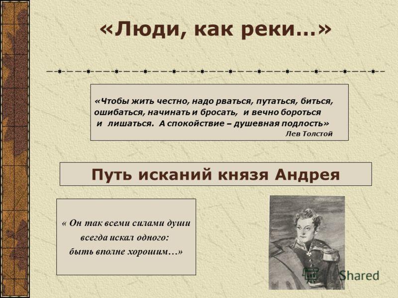 «Люди, как реки…» «Чтобы жить честно, надо рваться, путаться, биться, ошибаться, начинать и бросать, и вечно бороться и лишаться. А спокойствие – душевная подлость» Лев Толстой « Он так всеми силами души всегда искал одного: быть вполне хорошим…» Пут