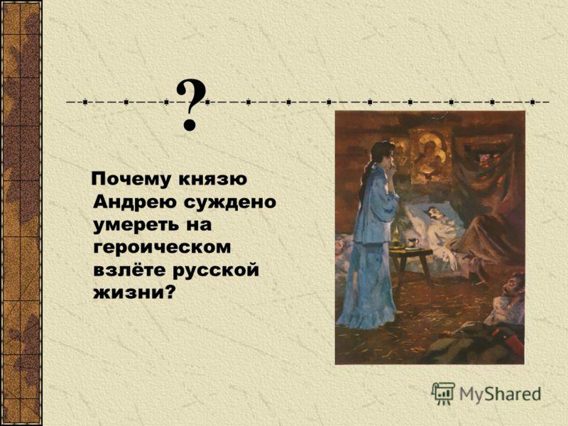 ? Почему князю Андрею суждено умереть на героическом взлёте русской жизни?