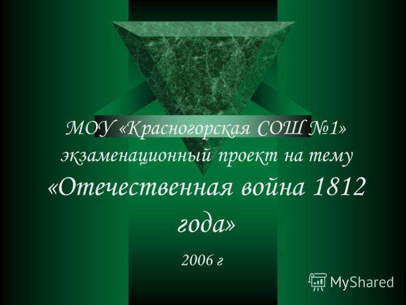 МОУ «Красногорская СОШ 1» экзаменационный проект на тему «Отечественная война 1812 года» 2006 г