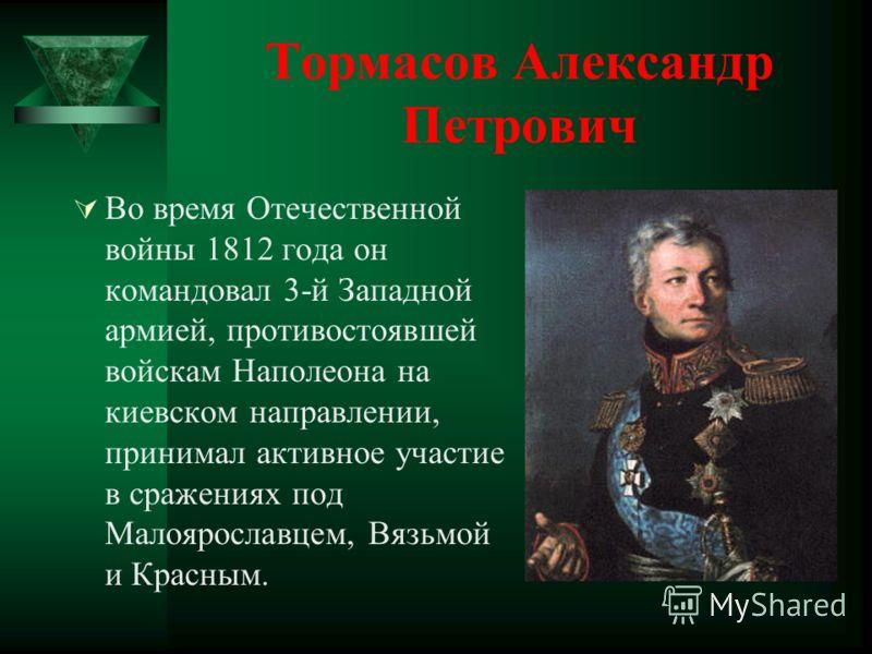 Тормасов Александр Петрович Во время Отечественной войны 1812 года он командовал 3-й Западной армией, противостоявшей войскам Наполеона на киевском направлении, принимал активное участие в сражениях под Малоярославцем, Вязьмой и Красным.