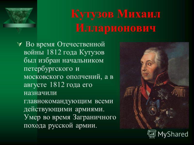 Кутузов Михаил Илларионович Во время Отечественной войны 1812 года Кутузов был избран начальником петербургского и московского ополчений, а в августе 1812 года его назначили главнокомандующим всеми действующими армиями. Умер во время Заграничного пох