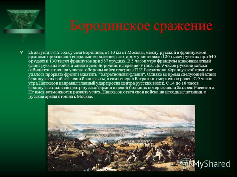 Бородинское сражение 26 августа 1812 года у села Бородина, в 110 км от Москвы, между русской и французской армиями произошло генеральное сражение, в котором участвовали 120 тысяч русских при 640 орудиях и 130 тысяч французов при 587 орудиях. В 5 часо