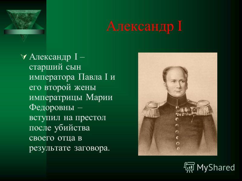 Александр I Александр I – старший сын императора Павла I и его второй жены императрицы Марии Федоровны – вступил на престол после убийства своего отца в результате заговора.