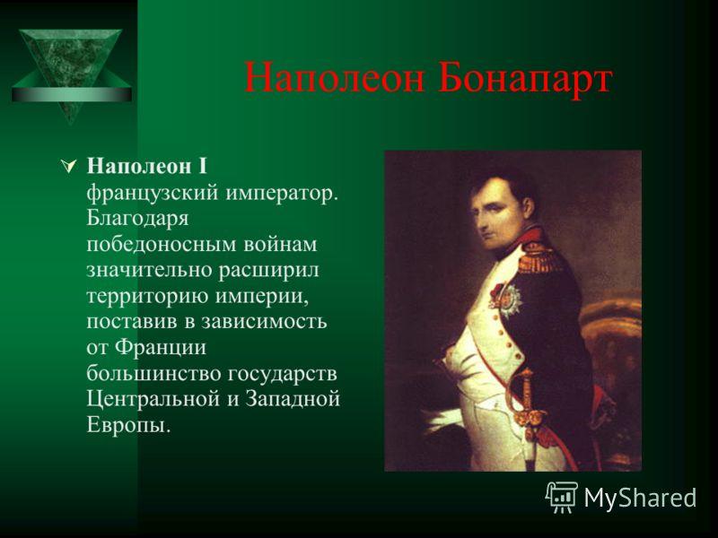 Наполеон Бонапарт Наполеон I французский император. Благодаря победоносным войнам значительно расширил территорию империи, поставив в зависимость от Франции большинство государств Центральной и Западной Европы.