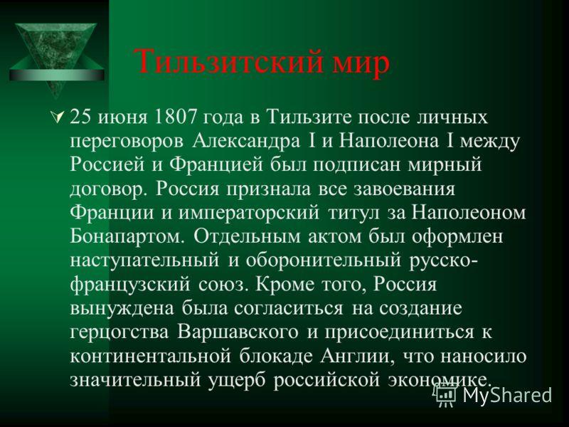 Тильзитский мир 25 июня 1807 года в Тильзите после личных переговоров Александра I и Наполеона I между Россией и Францией был подписан мирный договор. Россия признала все завоевания Франции и императорский титул за Наполеоном Бонапартом. Отдельным ак