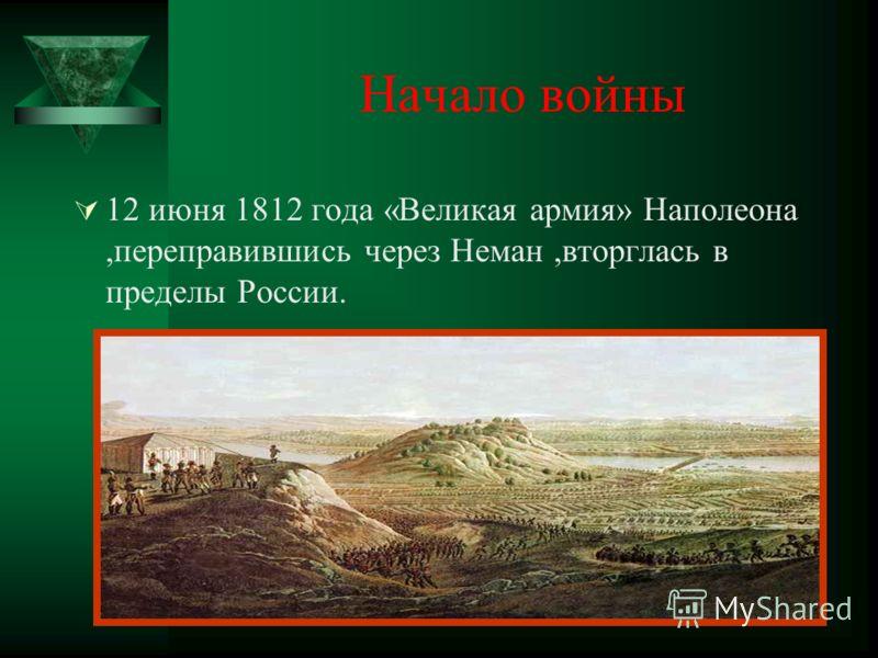 Начало войны 12 июня 1812 года «Великая армия» Наполеона,переправившись через Неман,вторглась в пределы России.