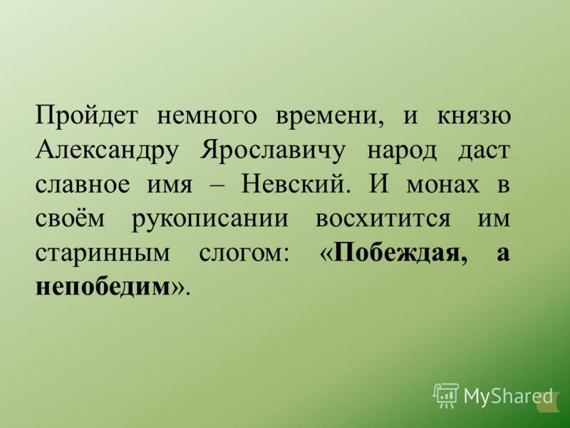 Пройдет немного времени, и князю Александру Ярославичу народ даст славное имя – Невский. И монах в своём рукописании восхитится им старинным слогом: «Побеждая, а непобедим».