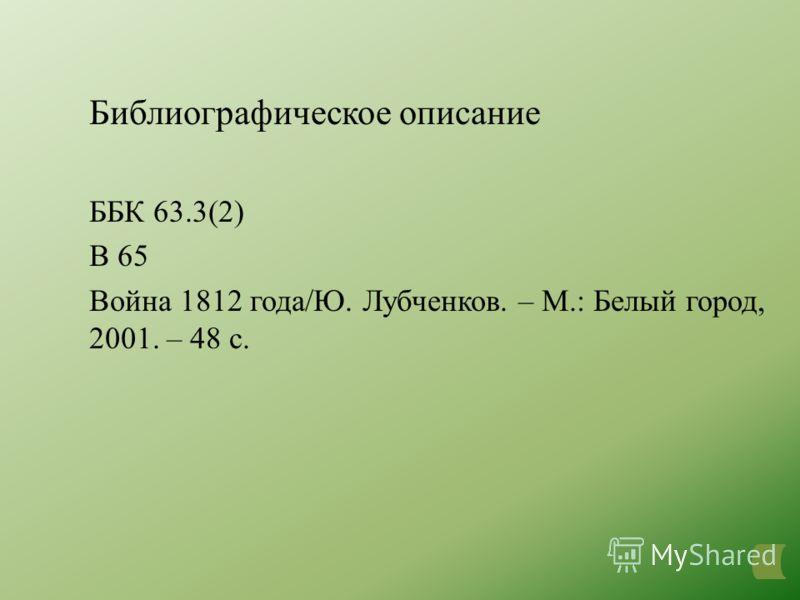 Библиографическое описание ББК 63.3(2) В 65 Война 1812 года/Ю. Лубченков. – М.: Белый город, 2001. – 48 с.