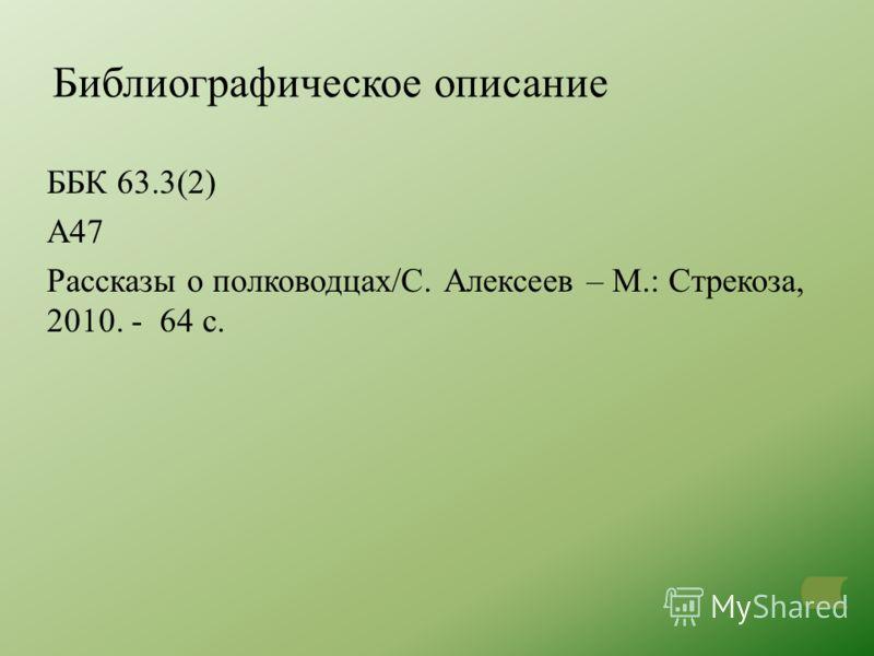 Библиографическое описание ББК 63.3(2) А47 Рассказы о полководцах/С. Алексеев – М.: Стрекоза, 2010. - 64 с.