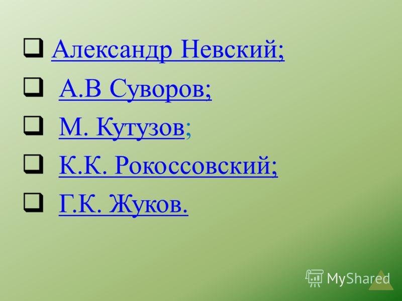 Александр Невский; А.В Суворов; М. Кутузов;М. Кутузов К.К. Рокоссовский; Г.К. Жуков.