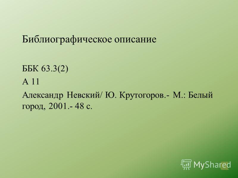Библиографическое описание ББК 63.3(2) А 11 Александр Невский/ Ю. Крутогоров.- М.: Белый город, 2001.- 48 с.