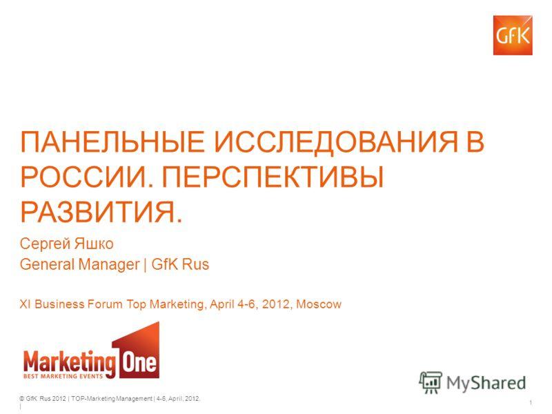 © GfK Rus 2012 | TOP-Marketing Management | 4-6, April, 2012. | 1 ПАНЕЛЬНЫЕ ИССЛЕДОВАНИЯ В РОССИИ. ПЕРСПЕКТИВЫ РАЗВИТИЯ. Сергей Яшко General Manager | GfK Rus XI Business Forum Top Marketing, April 4-6, 2012, Moscow