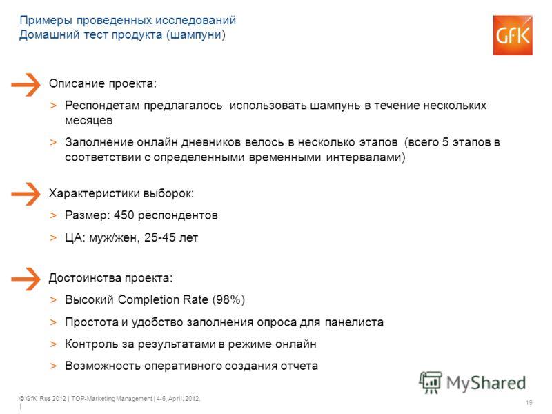 © GfK Rus 2012 | TOP-Marketing Management | 4-6, April, 2012. | 19 Примеры проведенных исследований Домашний тест продукта (шампуни) Характеристики выборок: > Размер: 450 респондентов > ЦА: муж/жен, 25-45 лет Описание проекта: > Респондетам предлагал