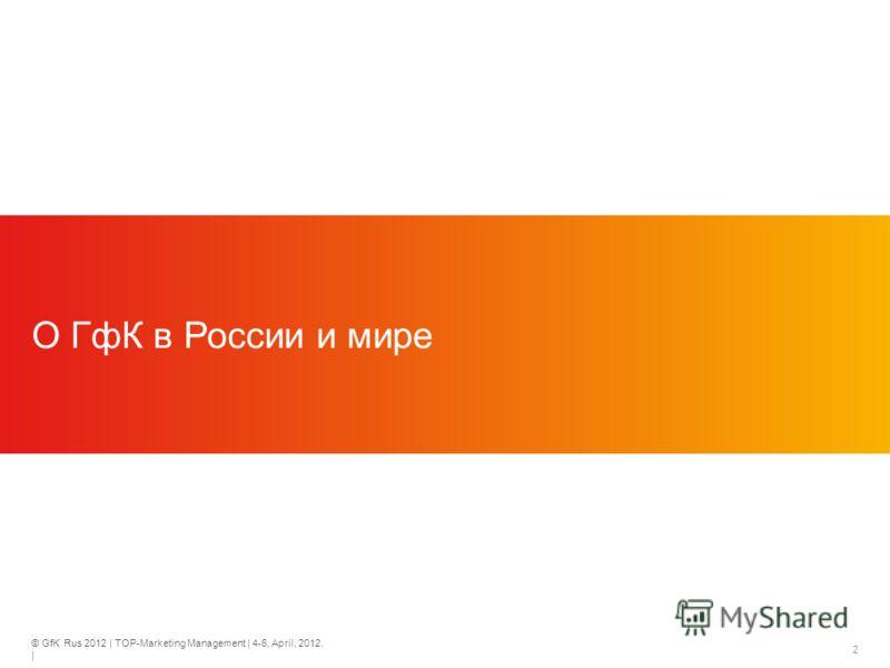 © GfK Rus 2012 | TOP-Marketing Management | 4-6, April, 2012. | 2 О ГфК в России и мире